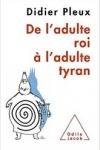 Didier PLEUX - DE L'ADULTE ROI À L'ADULTE TYRAN
