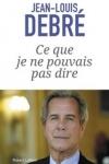 Jean-Louis Debré - CE QUE JE NE POUVAIS PAS DIRE