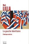 Mark Lilla -<br>LA GAUCHE IDENTITAIRE, L'AMÉRIQUE EN MIETTES